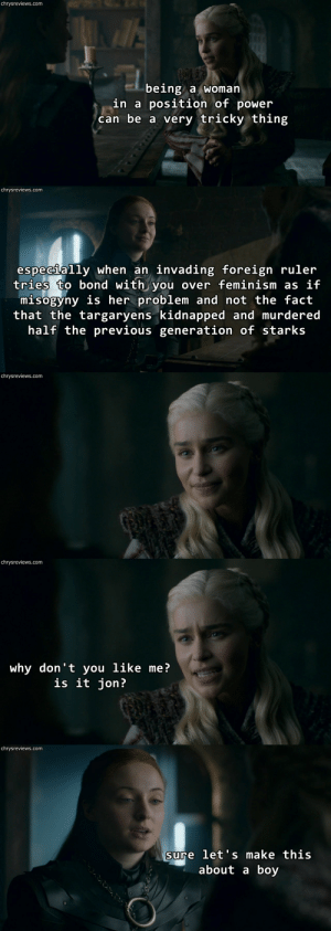 "Feminism, Life, and Tumblr: chrysreviews.com  being a woman  in a position of power  can be a very tricky thing   chrysreviews.com  especijally when an invading foreign ruler  tries to bond with you over feminism as if  misogyny is her problem and not the fact  that the targaryens kidnapped and murdered  half the previous generation of starks   chrysreviews.com   chrysreviews.com  why don't you like me?  is it jon?   chrysreviews.com  sure let's make this  about a boy chryswatchesgot:  Chrys Watches Got [x] / requests for individuals [x]  Sansa not taking Dany's faux friendly ""sister girl"" bullshit gives me life."