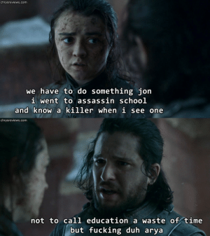"chryswatchesgot:  Chrys Watches Got [x] / requests for individuals [x]  You know I made fun of this line too but then I remembered that in this same episode Jon was actually trying to rationalize Dany's actions to Tyrion with bullshit like ""she's been through a lot! It's easy to judge when you weren't there!"" except Tyrion was fucking there and so was Jon and he saw literally everything that happened so maybe he is actually stupid enough that he has to be reminded that the woman who just incinerated hundreds of thousands is, in fact, a killer.: chrysreviews.com  we have to do something jon  i went to assassin schoo]l  and know a killer when i see one   chrysreviews.com  not to call education a waste of time  but fucking duh arya chryswatchesgot:  Chrys Watches Got [x] / requests for individuals [x]  You know I made fun of this line too but then I remembered that in this same episode Jon was actually trying to rationalize Dany's actions to Tyrion with bullshit like ""she's been through a lot! It's easy to judge when you weren't there!"" except Tyrion was fucking there and so was Jon and he saw literally everything that happened so maybe he is actually stupid enough that he has to be reminded that the woman who just incinerated hundreds of thousands is, in fact, a killer."