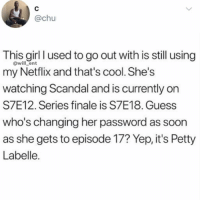Af, Memes, and Netflix: @chu  This girl l used to go out with is still using  my Netflix and that's cool. She's  watching Scandal and is currently on  S7E12. Series finale is S7E18. Guess  who's changing her password as soon  as she gets to episode 17? Yep, it's Petty  Labelle  @will_ent Petty AF😂