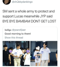 Lost, Army, and Good Morning: @chubbydanbingo  SM sent a whole army to protect and  support Lucas meanwhile JYP said  BYE BYE BAMBAM DONT GET LOST  Indigo @yearofjiaer  Good morning to them!  Show this thread  15  0