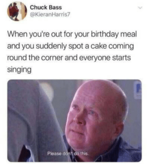Dont Do This: Chuck Bass  @KieranHarris7  When you're out for your birthday meal  and you suddenly spot a cake coming  round the corner and everyone starts  singing  Please don't do this.
