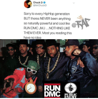 rapsavages is the legendary chuckd speaking faxxx⁉️ Follow @bars for more ➡️ DM 5 FRIENDS: Chuck D  @MrChuckD  Sorry to every HipHop generation  BUT theres NEVER been anything  so naturally powerful and cool like @  RUN DMC JMJ.NOTHING LIKE  THEM EVER. Most you reading this  have no idea  RUN  PUBLIC  ENEM rapsavages is the legendary chuckd speaking faxxx⁉️ Follow @bars for more ➡️ DM 5 FRIENDS