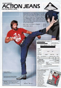 Chuck Norris: CHUCK NORRIS  ACTION JEANS  FOR THE MARTIAL ARTIST  Developed for stunt fighting in the movies  These lbok and wear like regular western  jeans but have hidden-gusset and stretch i  the fabric so they won't bind your legs or r  out Redesigned to give a better ft in the  waist and thighs. Action Jeans are boot-cu  style and are left unhemmed to be tailored  to your exact length  Boys' Szes: 620 (Slim or Regularl.$19.95  Waist Szes: 26-42  529 95  Century Martial Arts Suppy, int.  RUSH ORDERS CALL TOLL-FREE  NAME  ADORESS  FHONE  CENTURY  ORDER FORM  hoa eo  working ay  our brandnew carlog  Schoos Send for  Guararte You muy renu.myor Acon Jews in  postage &  randing iNote: Free