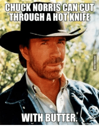 CWB: CHUCK NORRIS CAN CUT  THROUGH A HOT KNIFE  WITH BUTTER CWB