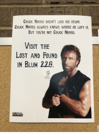 Chuck Norris: CHUCK NORRIS DOESN'T LOSE HIS STUFF  CHUCK NoRRIS ALWAYS KNOWS WHERE HE LEFT IT.  BUT YOURE NOT CHUCK NorRIS.  VISIT THE  LosT AND FOUND  IN BLUM 228  MISSOURI