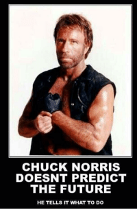 Chuck Norris: CHUCK NORRIS  DOESNT PREDICT  THE FUTURE  HE TELLS IT WHAT TO DO