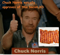 Chuck Norris epically  approves of this bacon XD  Chuck Norris me irl