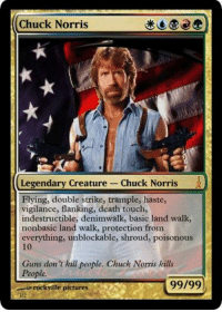 flank: Chuck Norris  Legendary Creature Chuck Norris  Flying, double strike, trample, haste,  vigilance, flanking, death touch,  indestructible, denimwalk, basic land walk,  nonbasic land walk, protection from  everything, unblockable, shroud, poisonous  Guns don't kill people. Chuck Norris kills  People.  99/99)  rockville pictures