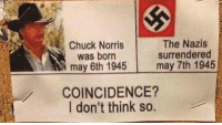 Chuck Norris, Funny, and Meme: Chuck Norris  was born  may 6th 1945  The Nazis  surrendered  may 7th 1945  COINCIDENCE?  I don't think so. Saving the world since 1945 EDIT: I get it, he was born sooner but it's a meme- FOLLOW @the_lone_survivor for more - - PS4 xboxone tlou Thelastofus fallout fallout4 competition competitive falloutmemes battlefield1 battlefield starwars battlefront game csgo counterstrike gaming videogames funny memes videogaming gamingmemes gamingpictures dankmemes recycling csgomemes cod