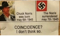 Chuck Norris, Memes, and Coincidence: Chuck Norris  was born  may 6th 1945  The Nazis  surrendered  may 7th 1945  COINCIDENCE?  I don't think so. 💪👀