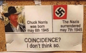 Even the Nazis were afraid of him: Chuck Norris  was born  may 6th 1945  The Nazis  surrendered  may 7th 1945  COINCIDENCE?  I don't think so. Even the Nazis were afraid of him