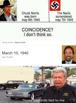 Made with dead memes: Chuck Norris  was born  may 6th 1945  The Nazis  surrendered  may 7th 1945  COINCIDENCE?  I don't think so.  Chuck Norris / Date of birth  March 10, 1940  age 79 years  Those bastards lied to me  PS Express Made with dead memes