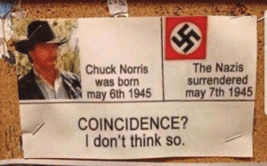 Chuck Norris: Chuck Norris  was born  may 6th 1945  The Nazis  surrendered  may 7th 1945  COINCIDENCE?  I don't think so. Chuck Norris