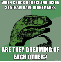 dreams have nightmares of chuck and jason.: CHUCK NORRIS  WHEN AND JASON  STATHAM HAVE NIGHTMARES  ARE THEY DREAMING OF  EACH OTHER?  made on imqur dreams have nightmares of chuck and jason.