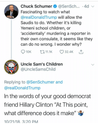 "Children, Hillary Clinton, and Memes: Chuck Schumer@SenSch... .4d  Fascinating to watch what  @realDonaldTrump will allow the  Saudis to do. Whether it's killing  Yemeni school children, or  'accidentally' murdering a reporter in  their own consulate, it seems like they  can do no wrong. I wonder why?  10K 11.1K 32.4K  Uncle Sam's Children  @UncleSamsChild  1775  Replying to @SenSchumer and  @realDonaldTrump  In the words of your good democrat  friend Hillary Clinton ""At This point,  what difference does it make""  10/21/18, 3:2Q PM 🤷🏽‍♂️"
