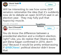 Memes, Obama, and Presidential Election: Chuck Todd  Follow  @chucktodd  Will be interesting to see how some GOP  senators rationalize the idea that it's suddenly  now ok to debate an open SCOTUS seat in an  election year. They may fully pull that  hypocrisy muscle.  11:11 AM-27 Jun 2018  ThoughtCrime  Resistance  Dan O'Donnell  Follow  @DanODonnellShow  You do know the difference between a  presidential election and a midterm election,  right? Like, you do realize that Obama easily  got Elena Kagan confirmed in 2010, don't  you? Because it would be pretty embarrassing  if @NBCNews' political director didn't know  that.