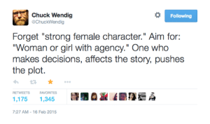 "kaylewiswrites:  keepcalmandwritefiction: Forget ""strong female character."" Aim for: ""Woman or girl with agency."" One who makes decisions, affects the story, pushes the plot. –– Chuck Wendig  Since the term strong female character has been twisted into 'girl who punches and does man things (while pretty)' it's good to be reminded of the actual meaning : Chuck Wendig  @ChuckWendig  Following  Forget ""strong female character."" Aim for:  ""Woman or girl with agency."" One who  makes decisions, affects the story, pushes  the plot  FAVORITES  RETWEETS  1,175  1,345  7:27 AM 16 Feb 2015 kaylewiswrites:  keepcalmandwritefiction: Forget ""strong female character."" Aim for: ""Woman or girl with agency."" One who makes decisions, affects the story, pushes the plot. –– Chuck Wendig  Since the term strong female character has been twisted into 'girl who punches and does man things (while pretty)' it's good to be reminded of the actual meaning"