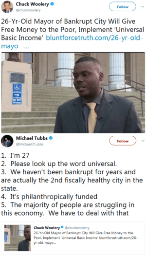 Money, Tumblr, and Access: Chuck Woolery  @chuckwoolery  Follow  26-Yr-Old Mayor of Bankrupt City Will Give  Free Money to the Poor, Implement 'Universal  Basic Income' bluntforcetruth.com/26-yr-old  mayo  囚  ACCESS  SE WEST  ENTRANCE   Michael Tubbs $  @MichaelDTubbs  Follow  1. I'm 27  2. Please look up the word universal.  3. We haven't been bankrupt for years and  are actually the 2nd fiscally healthy city in the  state.  ' philanhropcally funded  5. The majority of people are struggling in  this economy, We have to deal with that  Chuck Woolery@chuckwoolery  26-Yr-Old Mayor of Bankrupt City Will Give Free Money to the  Poor, Implement 'Universal Basic Income' bluntforcetruth.com/26 niggazinmoscow: This is what every mayor should be doing.