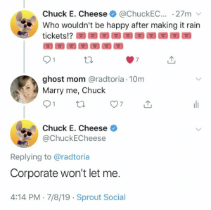 Meirl: @ChuckEC.. 27m  Who wouldn't be happy after making it rain  Chuck E. Cheese  tickets!?  ADMIT  ONE  ADMIT  ONE  ADMIT  ONE  ADMIT  ONE  ADMIT  ONE  ADMIT  ONE  ADMIT  ONE  7  ghost mom @radtoria 10m  Marry me, Chuck  Chuck E. Cheese  @ChuckECheese  Replying to @radtoria  Corporate won't let me.  4:14 PM 7/8/19 Sprout Social Meirl