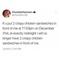 Chicken, Girl Memes, and Midnight: Chucklestheclown  @chuckles 69  If u put 2 crispy chicken sandwiches in  front of me at 11:53pm on December  31st, at exactly midnight i will no  longer have 2 crispy chicken  sandwiches in front of me  12/31/17, 3:10 PM Tonight's gonna get crazyyy They're 2for6 rn at @burgerking btw thekingmademedoit