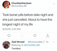 Boner, Ironic, and Life: Chucklestheclown  @chuckles_69  Took boner pills before date night and  she just cancelled. About to have the  longest night of my life  8/23/18, 5:45 PM  Zeal Mcneal @fuckyoudale_7.1s  Replying to @chuckles_69  *hardest I feel like everyone is taking @hims