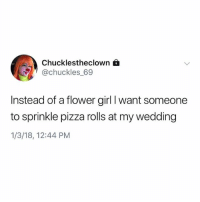 Funny, Pizza, and Flower: Chucklestheclown f  @chuckles_69  Instead of a flower girl I want someone  to sprinkle pizza rolls at my wedding  1/3/18, 12:44 PM Meanwhile Chuckles is living in 3018 @totinos pizza rolls everywhere couchhard