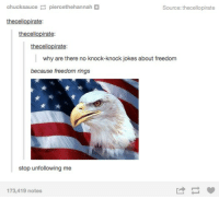Freedom Rings: chucksaucepiercethehannah+  Source: thecellopirate  thecellopirate:  thecellopirate:  thecellopirate  why are there no knock-knock jokes about freedom  because freedom rings  stop unfollowing me  173,419 notes