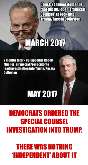 """Democrats ordered the Special Counsel investigation. There was nothing """"Independent"""" about it.: ChuckSchumerdemands  that the DOJ opena Special  Counsel"""" to look into  Trump/Russia Collusion  MARCH 2017  2 months later - DOJ appoints Robert  Mueller as Special Prosecutor to  lead investigation into Trump/Russia  Collusion  MAY 2017  DEMOCRATS ORDERED THE  SPECIAL COUNSEL  INVESTIGATION INTO TRUMP  THERE WAS NOTHING  INDEPENDENT' ABOUT IT Democrats ordered the Special Counsel investigation. There was nothing """"Independent"""" about it."""