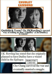 Someone read into this a bit o_O ~Molly: CHUDLEY  CANNONS  Ouidditch Team? Or JK Rowling's secret  way of telling is canon  (Cho Dudley)  J.K. Rowling has stated that she originally  planned to have Dudley have a wizard  child in the Epilogue  Dudley/Cho?  I called that  Cho Chang survived the war and  eventually married a muggle. Someone read into this a bit o_O ~Molly