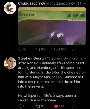 """Life, Stephen, and Depression: Chuggaaconroy @chuggaaconroy 1t v  Grimer  50 HP  Basic Pokémor  1197  88  1154  Stephen Georg @Stephen_Ge.. 20 m  After Ronald's untimely life-ending heart  attack, and Hamburglar's life sentence  for murdering Birdie after she cheated on  him with Mayor McCheese, Grimace fell  into a deep depression that drove him  into the sewers.  He whispered, """"life's always been a  sewer. Guess I'm home.""""  7  t 17  205 Mc Donald's mascots, where are they now"""