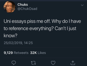 Dank, Memes, and Target: Chuks  @ChukOsad  Uni essays piss me off. Why do l have  to reference everything? Can't l just  know?  25/02/2019, 14:25  9,129 Retweets 32K Likes It just came to me! by BrotherJannis MORE MEMES