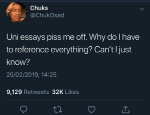 Uni, Why, and Reference: Chuks  @ChukOsad  Uni essays piss me off. Why do l have  to reference everything? Can't l just  know?  25/02/2019, 14:25  9,129 Retweets 32K Likes