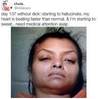 Memes, Dick, and Heart: chula.  @killakaye  day 137 without dick: starting to hallucinate, my  heart is beating faster than normal, & i'm starting to  sweat.. need medical attention asap 137 days 😭