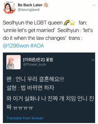 Oh a bitch DEFINITELY in her feelings . . . . Credit to owner✌: chun  Be Back Later  @seunglawd  Seolhyun the LGBT queen fan:  'unnie let's get married' Seolhyun : 'let's  do it when the law changes' trans:  @1 296won #AOA  [이와타은2] 꽃썸  @flower sum  팬 : 언니 우리 결혼해요!!  설현 : 법 바뀌면하자  와이거 실화냐 나 진짜 개 치임 언니 진  ㅠㅠㅠㅠ  Translate from Korean Oh a bitch DEFINITELY in her feelings . . . . Credit to owner✌