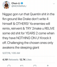 Chun-Li, Drake, and Friends: Chun-Li  @NICKIMINAJ  Niggaz gon run that Quentin shit in the  fkn ground like Drake don't write 4  himself & OTHERS! Ya enemies will  remix, reinvent & TRY 2make u RELIVE  some old shit for YEARS 2 come when  they have NOTHING ON U! Knock it  off. Challenging the chosen ones only  awakens the sleeping giant  5/27/18, 1:05 AM  4,191 Retweets 12.7K Likes queennicki defending drake ➡️ DM 5 FRIENDS FOR A SHOUTOUT