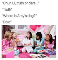 "Chun-Li, Truth or Dare, and Dog: ""Chun Li, truth or dare...""  ""Truth""  ""Where is Amy's dog?""  Dare"