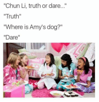 "Chun-Li, Truth or Dare, and Truth: ""Chun Li, truth or dare...""  Truth""  ""Where is Amy's dog?  ""Dare"""