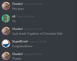 Chocolate, Congratulations, and Today: Chunks1 Today at 5:23 PM  Hey guys  n8 Today at 5:23 PM  Ya  Chunks1 Today at 5:23 PM  I just drank 13 gallons of Chocolate Milk  StupidDroid Today at 5:23 PM  Congratulations  Chunks1 Today at 5:23 PM  Thanks I really don't know