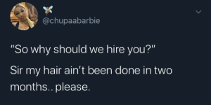 "Please help me!: @chupaabarbie  ""So why should we hire you?""  Sir my hair ain't been done in two  months.. please. Please help me!"