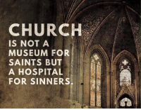 Church: CHURCH  IS NOT A  MUSEUM FOR  SAINTS BUT  A HOSPITAL  FOR SINNERS