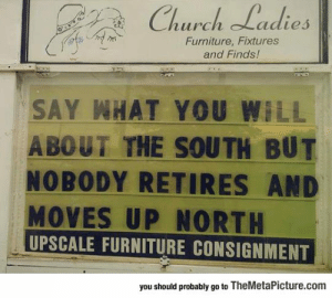 laughoutloud-club:  Truth About The South: Church Ladies  Furniture, Fixtures  and Finds!  SAY WHAT YOU WILL  A BOUT THE SOUTH BUT  NOBODY RETIRES AND  MOVES UP NORTH  UPSCALE FURNITURE CONSIGNMENT  you should probably go to TheMetaPicture.com laughoutloud-club:  Truth About The South