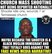Church, Fake, and Memes: CHURCH MASS SHOOTING  NOT BEING REPORTED NATIONALLY  Shooter kills one, wounds 7 at  Tennessee Church  KEEPAMEPILA UBA  ERICA  RIOR FIR  MAYBE BECAUSE THE SHOOTER ISA  BLACK MUSLIM IMMIGRANT AND  THAT TOTALLY GOES AGAINST THE  FAKE NEWS MEDIA NARRATIVE! 🤔 HMMMMMM