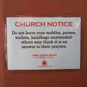 Church, Answer, and May: CHURCH NOTICE  Do not leave your mobiles, purses,  wallets, handbags unattended-  others may think it is an  answer to their prayers.  CHRIST CHURCH MELAKA  马六甲基督堂(圣公会)  nessing far Orst Sace 1753) Church Notice (i.redd.it)