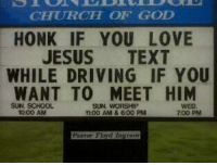 Church, Driving, and Jesus: CHURCH OF GOD  HONK IF YOU LOVE  JESUS  TEXT  WHILE DRIVING IF YOU  WANT TO MEET HIM  SUN, SCHOOL  SUN, WORSHIP  10:00 AM  tt:00 AM & 6:00 PM  700 PM