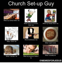 ChurchSetUp Church ChristianMemes: Church Set-up Guy  What my family thinks do  What my friends think I do  What some co-workers  think Ido  AAABOD  What God knows Ido  What I think I do  What I want to do  What actually do  What feel like I do  What my sponsor thinks  I  do  MEMESFOR JESUS ChurchSetUp Church ChristianMemes