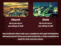 Church, Jail, and Memes: Church  State  Do as we say or  Do as we say or  you will go to jail  you will go to hell  Any institution that seeks yourcompliance through intimidation  obviously doesn't have any actual authority or there would be no  need for such coercive means. It's as simple as that, kids. Don't be coerced. -TG