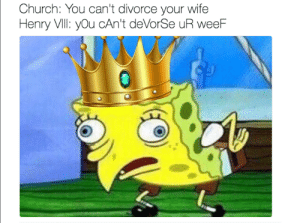Check yourself before you bless yourself: Church: You can't divorce your wife  Henry VIll: you cAn't deVorSe uR weeF Check yourself before you bless yourself
