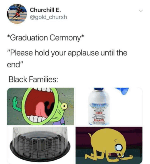 "I graduated last week and if this aint true 😂😂😂😂😂 by sogetsku MORE MEMES: Churchill E  @gold_churx  *Graduation Cermony*  ""Please hold your applause until the  end""  Black Families:  tarine Sport  HORN  KLAXON I graduated last week and if this aint true 😂😂😂😂😂 by sogetsku MORE MEMES"