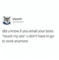 """Dank Memes, Boss, and My Ass: chuuch  @ch000ch  did u know if you email your boss  """"ssuck my ass"""" u don't have to go  to work anymore"""