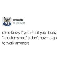 """Ass, Memes, and Work: chuuch  @ch000ch  did u know if you email your boss  """"ssuck my ass"""" u don't have to go  to work anymore LifeHack"""